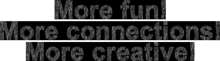 More Fun! More Connect! More Creative!